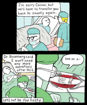 Sorry, Back, and Redd: I'm sorry Connor, but  we'll have to transfer you  back to county again.  Dr. Rosenberg said  SON OF A-  I won't need  any more  operations  fter thiS.  Lets not be too hasty. X's and O's (i.redd.it)