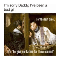 "Bad, Sorry, and Girl: I'm sorry Daddy, I've been a  bad girl  For the last time..  its Forgive me Father for I have sinned"" 2018"