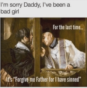 "Bad, Funny, and Memes: I'm sorry Daddy, I've been a  bad girl  For the last time..  itsForgive me Father for I have sinned"" 37 Funny Memes to Take You To A Happy Place"