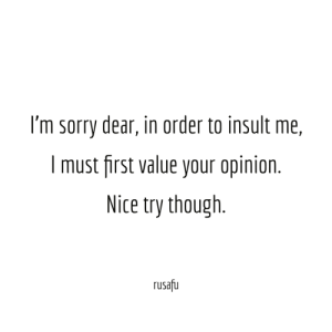 nice try: I'm sorry dear, in order to insult me,  I must first value your opinion.  Nice try though  rusafu