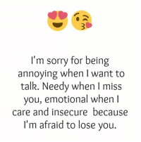 im sorry: I'm sorry for being  annoying when I want to  talk. Needy when I miss  you, emotional when  care and insecure because  I'm afraid to lose you.