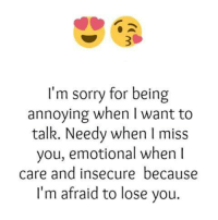 Sorry: I'm sorry for being  annoying when I want to  talk. Needy when I m  you, emotional when  care and insecure because  I'm afraid to lose you.