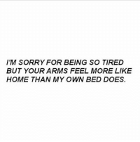 Sorry, Home, and Arms: IM SORRY FOR BEING SO TIRED  BUT YOUR ARMS FEEL MORE LIKE  HOME THAN MY OWN BED DOES.