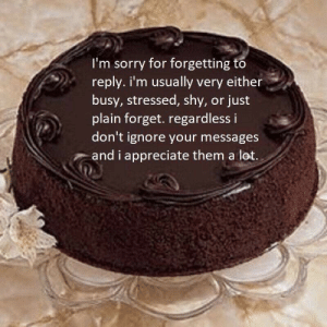 Sorry, Appreciate, and Them: I'm sorry for forgetting to  reply. i'm usually very either  busy, stressed, shy, or just  plain forget. regardless i  don't ignore your messages  and i appreciate them a lot.