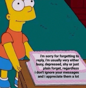 Or Just: i'm sorry for forgetting to  reply, i'm usually very either  busy, depressed, shy or just  plain forget, regardless  i don't ignore your messages  and i appreciate them a lot