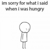 I was hangry. Sorry.: im sorry for what i said  when i was hungry I was hangry. Sorry.