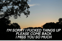 Dank, Fucking, and Sorry: I'M SORRY FUCKED THINGS UP  PLEASE COME BACK  I MISS YOU SO MUCH (This is my picture. Please do not steal unless your giving me credit) -s//b
