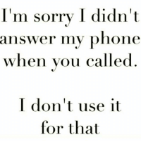 I hate talking on the phone. If I actually talk to you on the phone, then you know its real.: I'm sorry I didn't  answer my phone  when you called  I don't use it  for that I hate talking on the phone. If I actually talk to you on the phone, then you know its real.