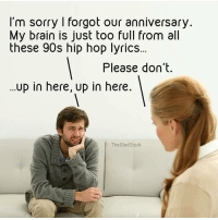 these memes gunna make me lose ma mind (rp @thegladstork): I'm sorry I forgot our anniversary  My brain is just too full from all  these 90s hip hop lyrics  Please don't.  up in here, up in here.  The Glad Stork these memes gunna make me lose ma mind (rp @thegladstork)