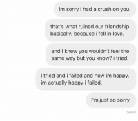 Submission: im sorry I had a crush on you.  that's what ruined our friendship  basically. because i fell in love.  and i knew you wouldn't feel the  same way but you know? i tried.  i tried and i failed and now im happy.  im actually happy i failed.  I'm just so sorry.  Seen Submission