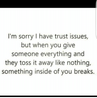 💯: I'm sorry I have trust issues,  but when you give  someone everything and  they toss it away like nothing,  something inside of you breaks. 💯