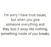 trust issues: I'm sorry I have trust issues,  but when you give  someone everything and  they toss it away like nothing,  something inside of you breaks.