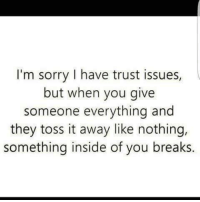 I Have Trust Issue: I'm sorry I have trust issues,  but when you give  someone everything and  they toss it away like nothing,  something inside of you breaks.