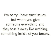 😊: I'm sorry I have trust issues,  but when you give  someone everything and  they toss it away like nothing,  something inside of you breaks. 😊