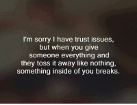 😦😜: I'm sorry I have trust issues,  but when you give  someone everything and  they toss it away like nothing,  something inside of you breaks. 😦😜