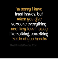 trust issues: i'm sorry i have  trust issues, but  when you give  someone everything  and they toss it away  like nothing, something  inside of you breaks  The Ultimate Quotes.com