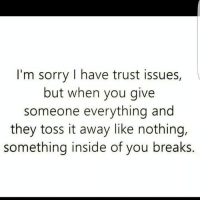 Fuck Fake Bitches: I'm sorry I have trust issues,  but when you give  someone everything and  they toss it away like nothing,  something inside of you breaks. Fuck Fake Bitches