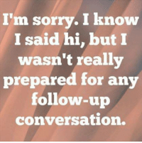 conversate: I'm sorry. I know  I said hi, but I  wasn't really  prepared for any  follow-up  conversation.