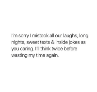 Inside Jokes: I'm sorry I mistook all our laughs, long  nights, sweet texts & inside jokes as  you caring. I'll think twice before  wasting my time again.