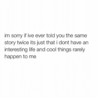 Life, Lol, and Memes: im sorry if ive ever told you the same  story twice its just that i dont have an  interesting life and cool things rarely  happen to me lol