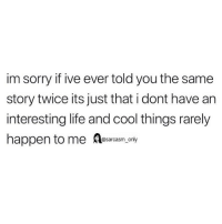 Funny, Life, and Memes: im sorry if ive ever told you the same  story twice its just that i dont have an  interesting life and cool things rarely  happen to me Aesarcasm, only (via twitter-dm for creds)