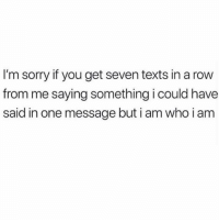Hi hi hi hellurrrr pay attention to me: I'm sorry if you get seven texts in a row  from me saying something i could have  said in one message but i am who i am Hi hi hi hellurrrr pay attention to me
