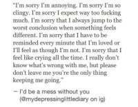 "Please Dont Leave Me: ""I'm sorry I'm annoying. I'm sorry I'm so  clingy. I'm sorry I expect way too fucking  much. I'm sorry that I always jump to the  worst conclusion when something feels  different. I'm sorry that I have to be  reminded every minute that I'm loved or  I'll feel as though I'm not. I'm sorry that I  feel like crying all the time. I really don't  know what's wrong with me, but please  don't leave me you're the only thing  keeping me going.  I'd be a mess without you  (@mydepressinglittlediary on ig)"