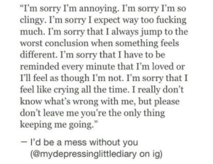 "Whats Wrong: ""I'm sorry I'm annoying. I'm sorry I'm so  clingy. I'm sorry I expect way too fucking  much. I'm sorry that I always jump to the  worst conclusion when something feels  different. I'm sorry that I have to be  reminded every minute that I'm loved or  I'll feel as though I'm not. I'm sorry that I  feel like crying all the time. I really don't  know what's wrong with me, but please  don't leave me you're the only thing  keeping me going.  I'd be a mess without you  (@mydepressinglittlediary on ig)"