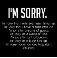 My life😐😞: I'M SORRY  I'm sorry that i only ever mess things up  im sorry that i have a bad attitude.  I'm sorry i'm a waste of space.  I'm sorry i'm a waste of time.  im sorry im such a burden.  I'm sorry i'm a huge fuck up.  I'm sorry i can't do anything right  im sorry. My life😐😞