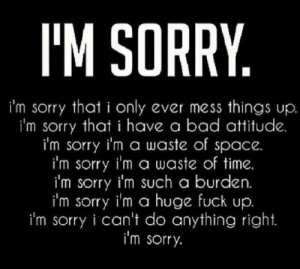 Bad, Sorry, and Fuck: IM SORRY  i'm sorry that i only ever mess things up  i'm sorry that i have a bad attitude.  i'm sorry i'm a waste of space  i'm sorry i'm a waste of time.  i'm sorry i'm such a burden.  i'm sorry i'm a huge fuck up  i'm sorry i can't do anything right.  i'm sorry