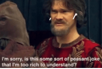 Sorry, Dank Memes, and Peasant: I'm sorry, is this some sort of peasant joke  that I'm too rich to understand?