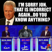 I'M SORRY JON  THAT ISINCORRECT  AGAIN...DO YOU  KNOW ANYTHING?  $21,600  $7,147  $24,000 You know NOTHING Jon Snow!!!!! gameofthrones got hbo jonsnow youknownothingjonsnow ripjonsnow jeopardy