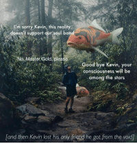Kevin had a bad day https://t.co/TBkValEvCE: I'm sorry Kevin, this reality  doesn't support our soul bon  No Master Gold please  Good bye Kevin, your  consciousness will be  among the stars  and then Kevin lost his only friend he got from the void Kevin had a bad day https://t.co/TBkValEvCE