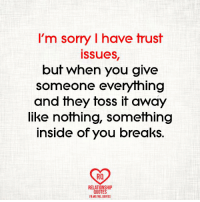 trust issues: I'm sorry l have trust  issues,  but when you give  someone everything  and they toss it away  like nothing, something  inside of you breaks.  Ra  RELATIONSHIP  QUOTES  FB.ME/REL QUOTES