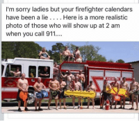Firefighter: I'm sorry ladies but your firefighter calendars  have been a lie Here is a more realistic  photo of those who will show up at 2 am  when you call 911....