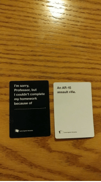 "Cards Against Humanity, Dank, and Meme: I'm sorry,  Professor, but  I couldn't complete  my homework  because of  An AR-15  assault rifle.  Cards Against Humanity  Cards Against Humanity <p>Needless to say I won that round. via /r/dank_meme <a href=""http://ift.tt/2C5rAaB"">http://ift.tt/2C5rAaB</a></p>"