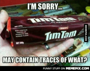 Well damnomg-humor.tumblr.com: I'M SORRY.  Shonbiea  ream  Dortbread  MAY CONTAIN  TRACES OF  PEANUTS AND  HUMAN FLESH  ARNOTTS  Tim Tam  NET 200g  MAY CONTAIN TRACES OF WHAT?  FUNNY STUFF ON MEMEPIX.COM  MEMEPIX.COM Well damnomg-humor.tumblr.com