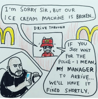 This quick thinking McDonald's employee stopped the face book killer: I'm SORRY SiR, BUT ou R.  CE CREAM  MACHINE IS BROKEN...  DRiVE THRO  IF YOU  JUST WAIT  FOR THE  POLiCE MEAN,  MY MANAGER  TO ARRIVE...  WE'LL HAVE IT  ED  SHORTLY This quick thinking McDonald's employee stopped the face book killer