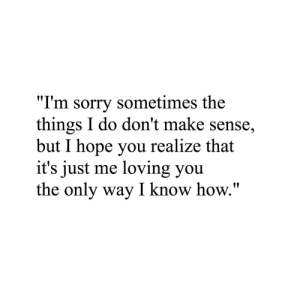 """Sorry, Hope, and How: """"I'm sorry sometimes the  things I do don't make sense,  but I hope you realize that  it's just me loving you  the only way I know how."""""""