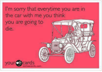 Cars, Dank, and Sorry: I'm sorry that everytime you are in  the car with me you think  you are going to  die.  your e cards  someecards.