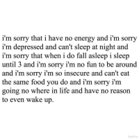 your-psycho-girl: IM FUCKING SORRY!!!: i'm sorry that i have no energy and i'm sorry  i'm depressed and can't sleep at night and  i'm sorry that when i do fall asleep i sleep  until 3 and i'm sorry i'm no fun to be around  and i'm sorry i'm so insecure and can't eat  the same food you do and i'm sorry i'm  going no where in life and have no reason  to even wake up.  hopelxss your-psycho-girl: IM FUCKING SORRY!!!