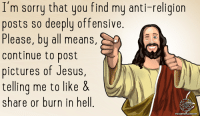 Do you find my anti-religious posts offensive? ;)  Click here for more atheist comedy: https://thebibleandotherfairytales.com/: I'm sorry that you find my anti-religion  posts so deeply offensive.  Please, by all means,  Continue to post  pictures of Jesus  telling me to like &  share or burn in hell  LATHEISM Do you find my anti-religious posts offensive? ;)  Click here for more atheist comedy: https://thebibleandotherfairytales.com/
