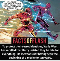 Batman, Facts, and Memes: I'M SORRY.  THE JUSTICE LEAGUE  AREN'T REALLY USED  TO YOU TITANS BEING  GROWN-UP.  FACTSOFFLASH  To protect their secret identities, Wally West  has recalled that Barry insisted they be late for  everything. He mentions not having seen the  beginning of a movie for ten years. ⚡️⚡️ - I couldn't do that with all these movies coming out! - My other IG Accounts @facts_of_heroes @webslingerfacts @yourpoketrivia ⠀⠀⠀⠀⠀⠀⠀⠀⠀⠀⠀⠀⠀⠀⠀⠀⠀⠀⠀⠀⠀⠀⠀⠀⠀⠀⠀⠀⠀⠀⠀⠀⠀⠀ ⠀⠀------------------------ blackflash lindapark batman johnfox maxmercury impulse inertia professorzoom danielwest godspeed savitar flashcw theflash hunterzolomon therogues flashcw justiceleague wallywest eobardthawne grantgustin ezramiller like4like batmanvsuperman bartallen zoom flash barryallen youngjustice jaygarrick