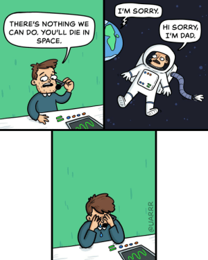 Dad, Sorry, and Control: I'M SORRY.  THERE'S NOTHING WE  CAN DO, YOU'LL DIE IN  SPACE  HI SORRY,  I'M DAD. Ground Control
