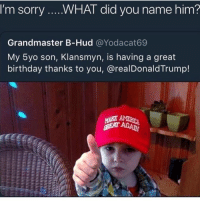 He ready to call my son the n word on Black ops 8: I'm sorry  WHAT did vou name him?  Grandmaster B-Hud @Yodacat69  My 5yo son, Klansmyn, is having a great  birthday thanks to you, @realDonaldTrump! He ready to call my son the n word on Black ops 8