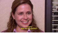 My favorite moment from The Office...: I'm sorry,  what was the question? My favorite moment from The Office...