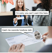 This meme is reaching its climax.: I'm sorry you can't cash this here  Cash me ousside howbow dah.  COMPANY  @wolf grillz This meme is reaching its climax.