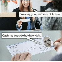 cash me in brazil how bow dat: I'm sorry you can't cash this here  Cash me ousside howbow dah.  COMPANY MUC cash me in brazil how bow dat