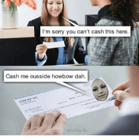 Memes, Molly, and Oh Well: I'm sorry you can't cash this here  Cash me ousside ow dah  COMPANY NC  @wolf grillz oh well -molly