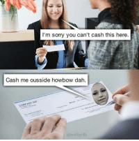 Cash Me Ousside Howbow Dah: I'm sorry you can't cash this here.  Cash me ousside howbow dah.